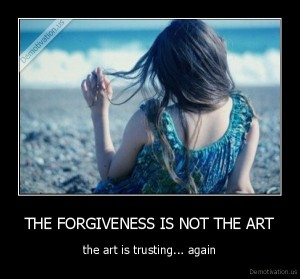 demotivation.us_THE-FORGIVENESS-IS-NOT-THE-ART-the-art-is-trusting...-again_136733713064